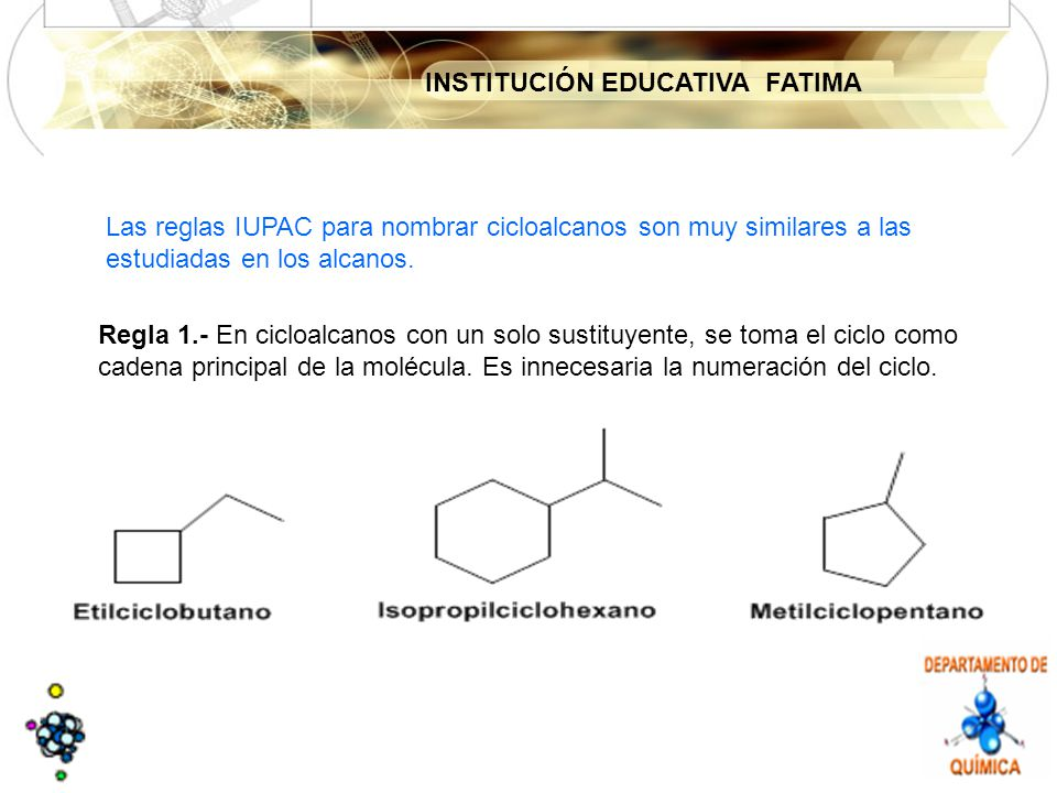 INSTITUCIÓN EDUCATIVA FATIMA Las reglas IUPAC para nombrar cicloalcanos son muy similares a las estudiadas en los alcanos.