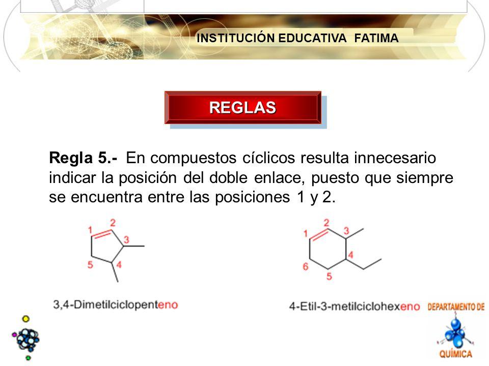 INSTITUCIÓN EDUCATIVA FATIMA REGLASREGLAS Regla 5.- En compuestos cíclicos resulta innecesario indicar la posición del doble enlace, puesto que siempre se encuentra entre las posiciones 1 y 2.