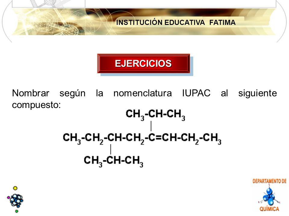 INSTITUCIÓN EDUCATIVA FATIMA EJERCICIOSEJERCICIOS Nombrar según la nomenclatura IUPAC al siguiente compuesto: