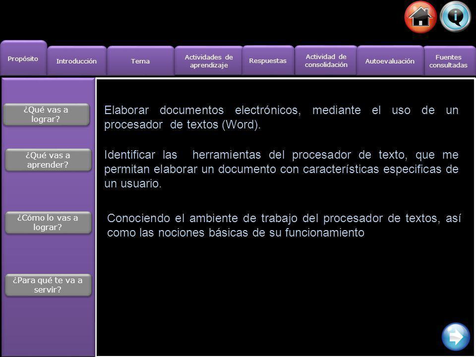 Propósito Introducción Actividad de consolidación Actividad de consolidación Fuentes consultadas Fuentes consultadas Tema Actividades de aprendizaje Actividades de aprendizaje Respuestas Autoevaluación Actividades de aprendizaje 1.- ¿Qué es un procesador de textos.