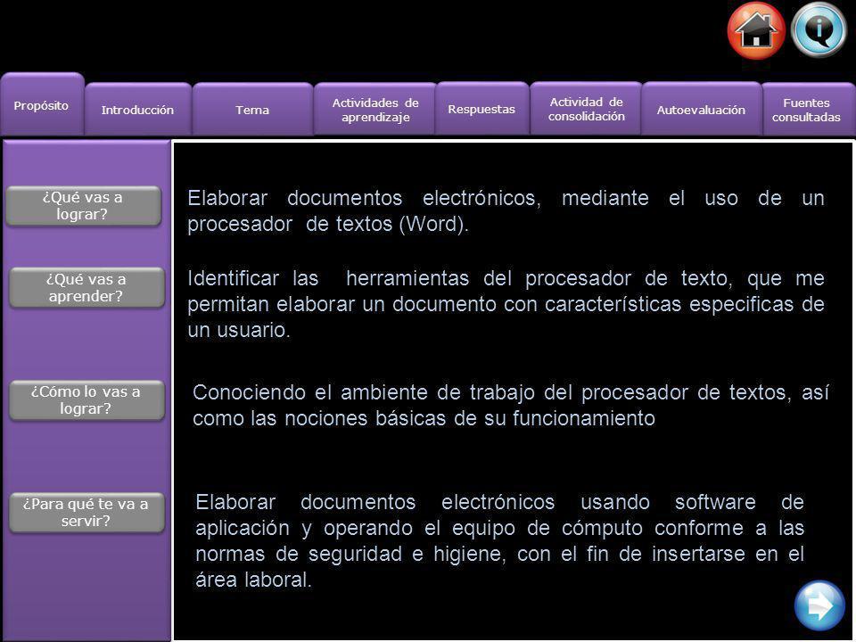http://cevug.ugr.es/material/curso_word.pdf http://www.aulafacil.com/Word/Lecc-1.htm http://angycalv.wordpress.com/herramientas-basicas/ http://cevug.ugr.es/material/curso_word.pdf http://www.aulafacil.com/Word/Lecc-1.htm http://angycalv.wordpress.com/herramientas-basicas/ Fuentes consultadas Fuentes consultadas Propósito Actividades de aprendizaje Actividades de aprendizaje Actividad de consolidación Actividad de consolidación Tema Introducción Respuestas Autoevaluación
