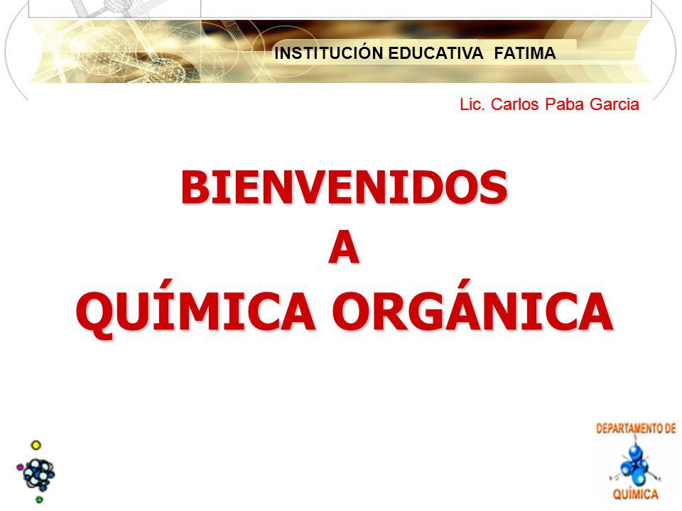 INSTITUCIÓN EDUCATIVA FATIMA Lic. Carlos Paba Garcia BIENVENIDOSA QUÍMICA ORGÁNICA Lic. Carlos Paba Garcia