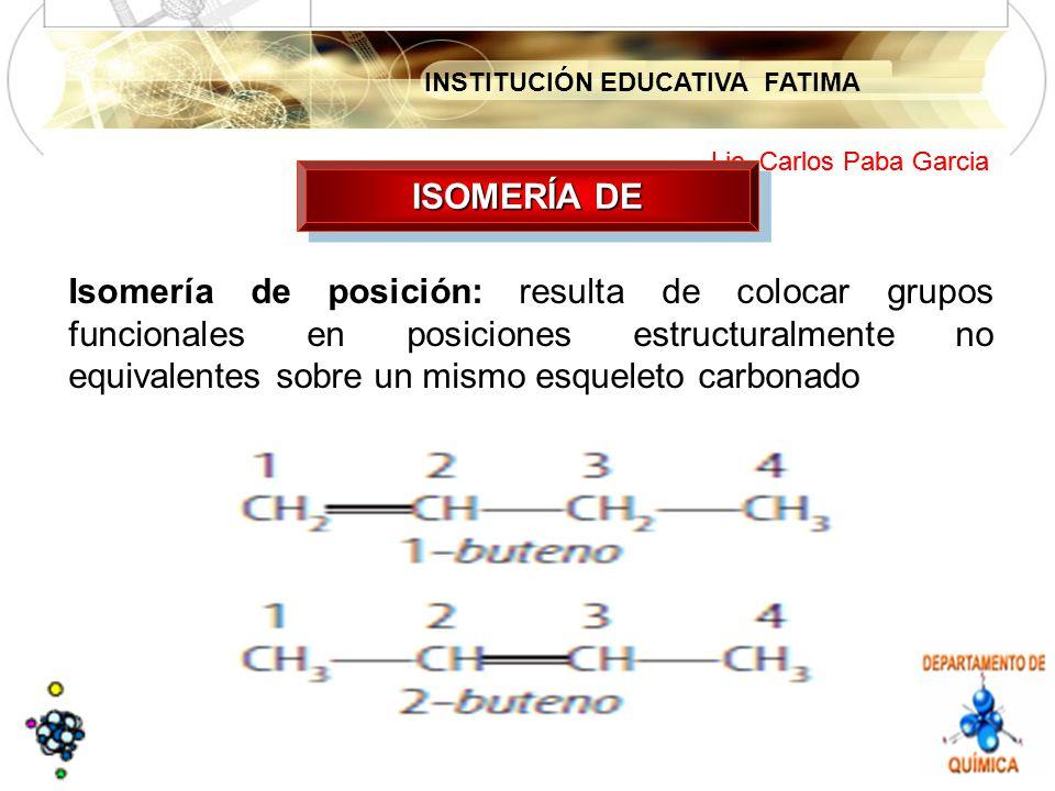 INSTITUCIÓN EDUCATIVA FATIMA Lic. Carlos Paba Garcia ISOMERÍA DE Isomería de posición: resulta de colocar grupos funcionales en posiciones estructural