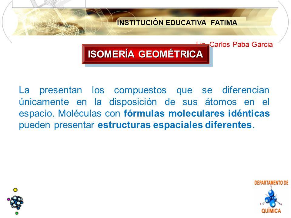INSTITUCIÓN EDUCATIVA FATIMA Lic. Carlos Paba Garcia La presentan los compuestos que se diferencian únicamente en la disposición de sus átomos en el e