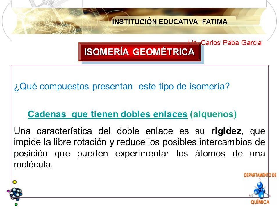 INSTITUCIÓN EDUCATIVA FATIMA Lic. Carlos Paba Garcia ¿Qué compuestos presentan este tipo de isomería? Cadenas que tienen dobles enlacesCadenas que tie