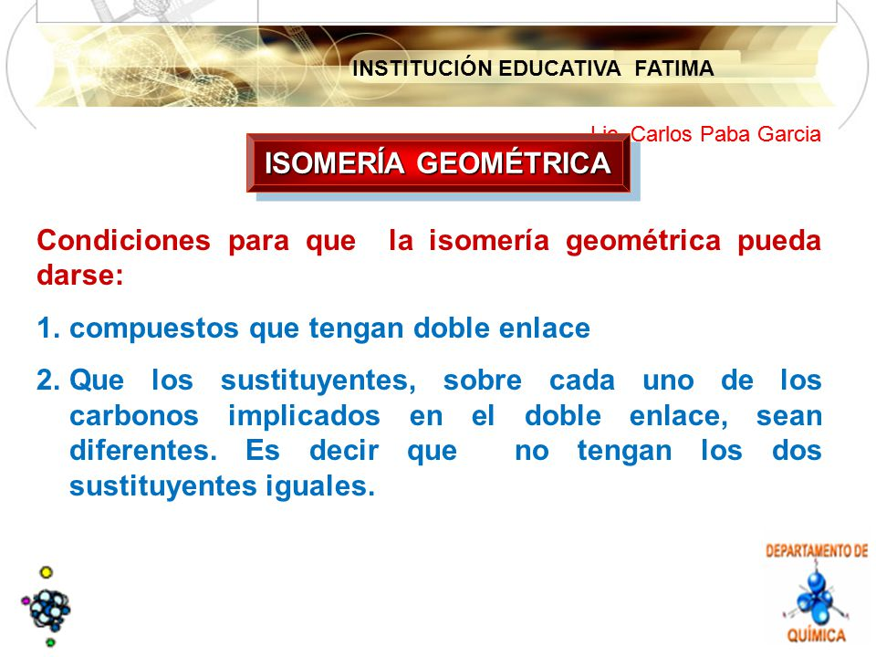 INSTITUCIÓN EDUCATIVA FATIMA Lic. Carlos Paba Garcia Condiciones para que la isomería geométrica pueda darse: 1.compuestos que tengan doble enlace 2.Q