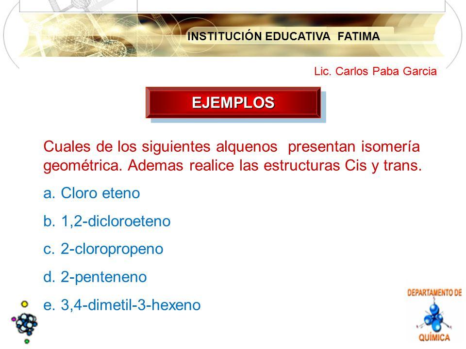 INSTITUCIÓN EDUCATIVA FATIMA Lic. Carlos Paba Garcia EJEMPLOSEJEMPLOS Cuales de los siguientes alquenos presentan isomería geométrica. Ademas realice