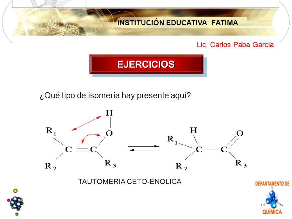 INSTITUCIÓN EDUCATIVA FATIMA Lic. Carlos Paba Garcia EJERCICIOSEJERCICIOS TAUTOMERIA CETO-ENOLICA ¿Qué tipo de isomería hay presente aquí?