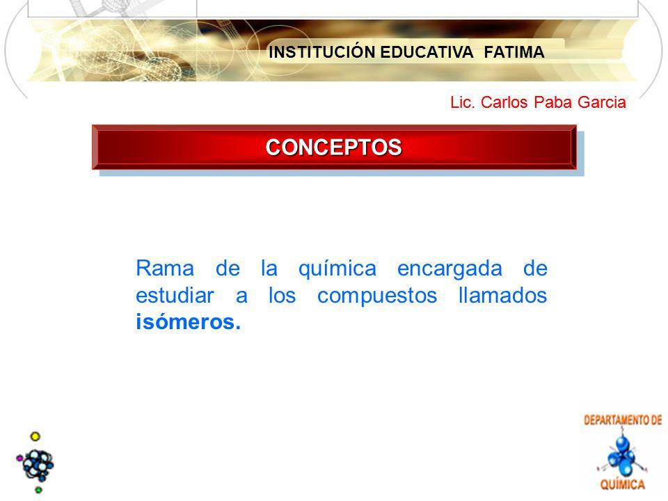 INSTITUCIÓN EDUCATIVA FATIMA Lic. Carlos Paba Garcia CONCEPTOSCONCEPTOS Rama de la química encargada de estudiar a los compuestos llamados isómeros.