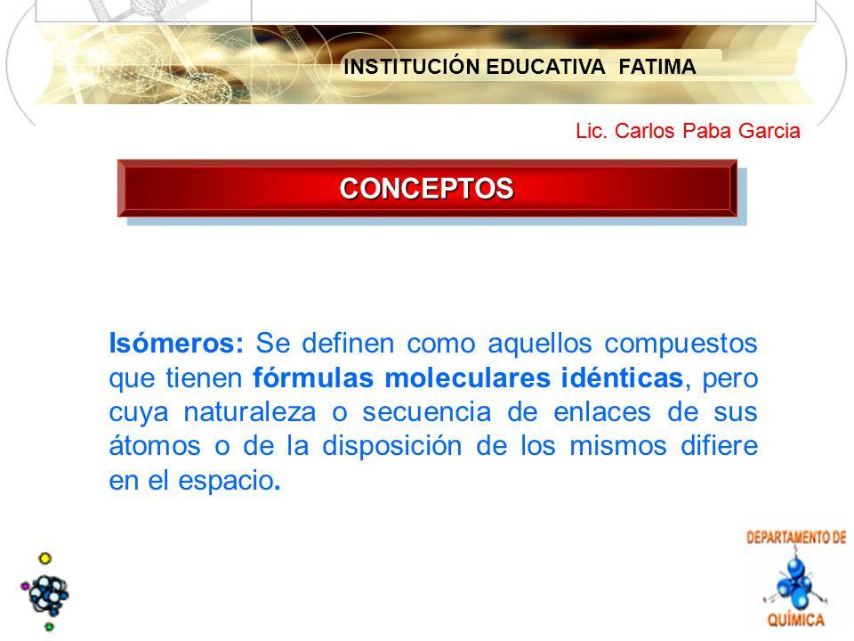 INSTITUCIÓN EDUCATIVA FATIMA Lic. Carlos Paba Garcia CONCEPTOSCONCEPTOS Isómeros: Se definen como aquellos compuestos que tienen fórmulas moleculares