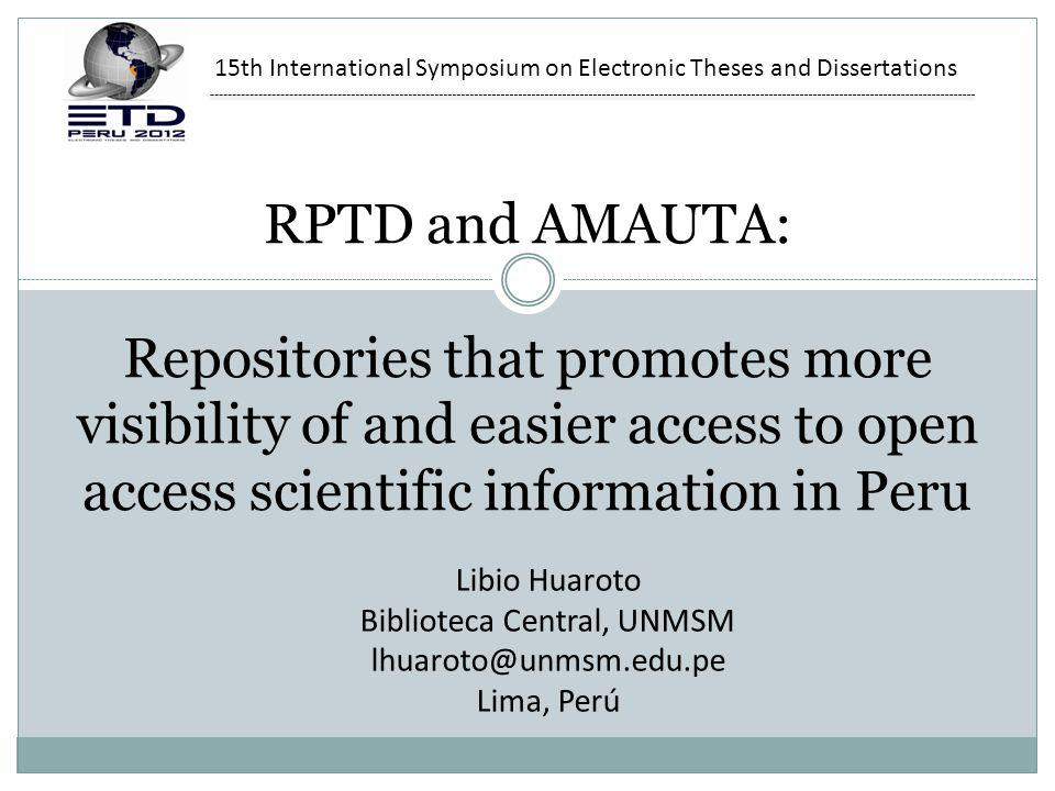 RPTD and AMAUTA: Repositories that promotes more visibility of and easier access to open access scientific information in Peru Libio Huaroto Biblioteca Central, UNMSM lhuaroto@unmsm.edu.pe Lima, Perú 15th International Symposium on Electronic Theses and Dissertations
