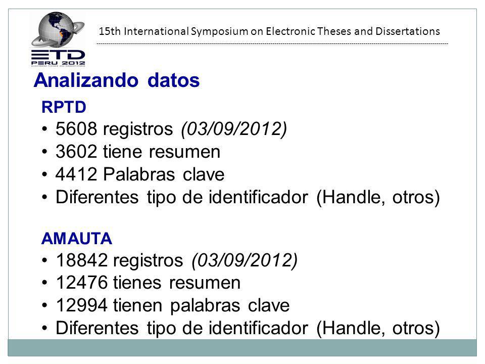 15th International Symposium on Electronic Theses and Dissertations Analizando datos RPTD 5608 registros (03/09/2012) 3602 tiene resumen 4412 Palabras clave Diferentes tipo de identificador (Handle, otros) AMAUTA 18842 registros (03/09/2012) 12476 tienes resumen 12994 tienen palabras clave Diferentes tipo de identificador (Handle, otros)