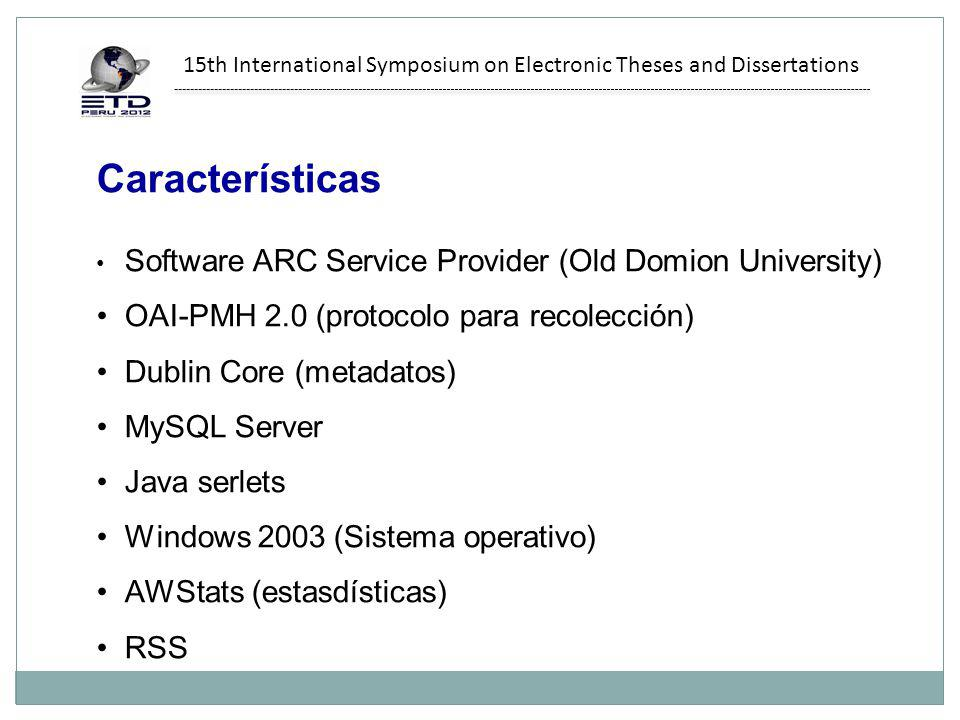 Características Software ARC Service Provider (Old Domion University) OAI-PMH 2.0 (protocolo para recolección) Dublin Core (metadatos) MySQL Server Java serlets Windows 2003 (Sistema operativo) AWStats (estasdísticas) RSS 15th International Symposium on Electronic Theses and Dissertations