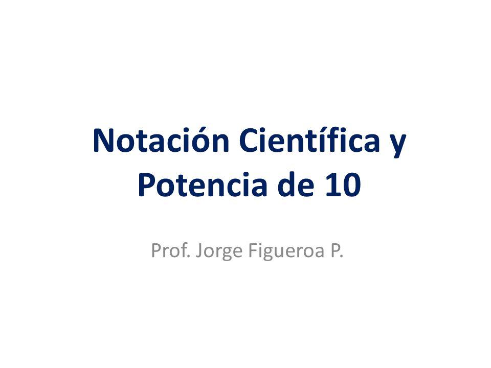 Notación Científica y Potencia de 10 Prof. Jorge Figueroa P.