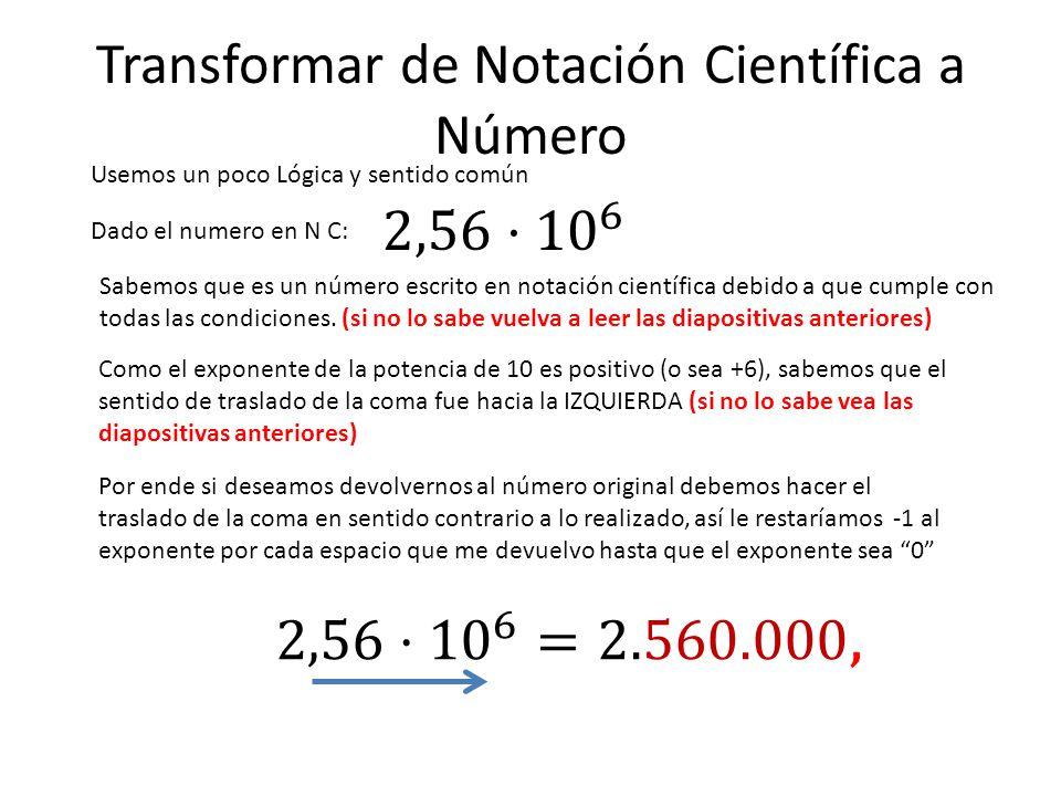 Transformar de Notación Científica a Número Usemos un poco Lógica y sentido común Dado el numero en N C: Sabemos que es un número escrito en notación