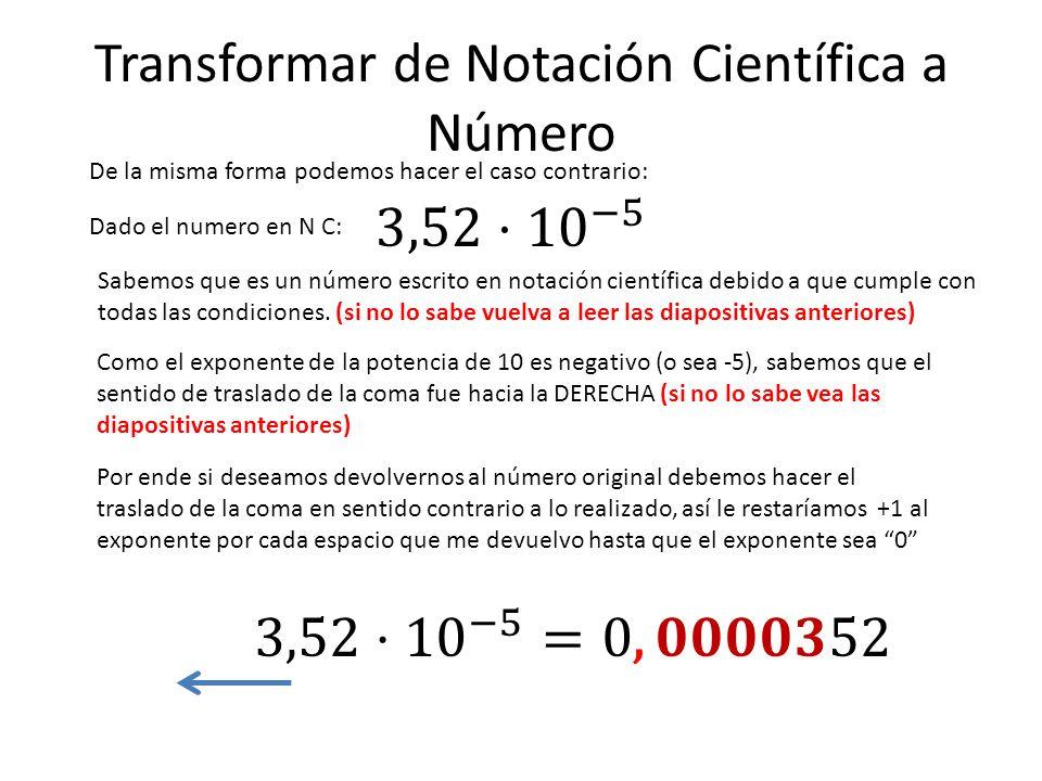 Transformar de Notación Científica a Número De la misma forma podemos hacer el caso contrario: Dado el numero en N C: Sabemos que es un número escrito