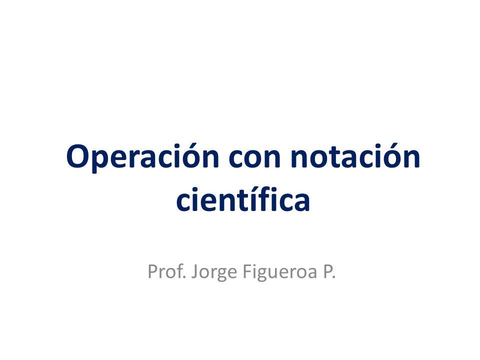 Operación con notación científica Prof. Jorge Figueroa P.