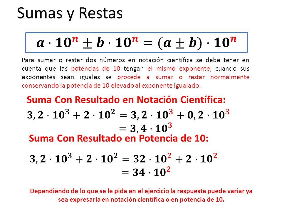 Sumas y Restas Para sumar o restar dos números en notación científica se debe tener en cuenta que las potencias de 10 tengan el mismo exponente, cuand