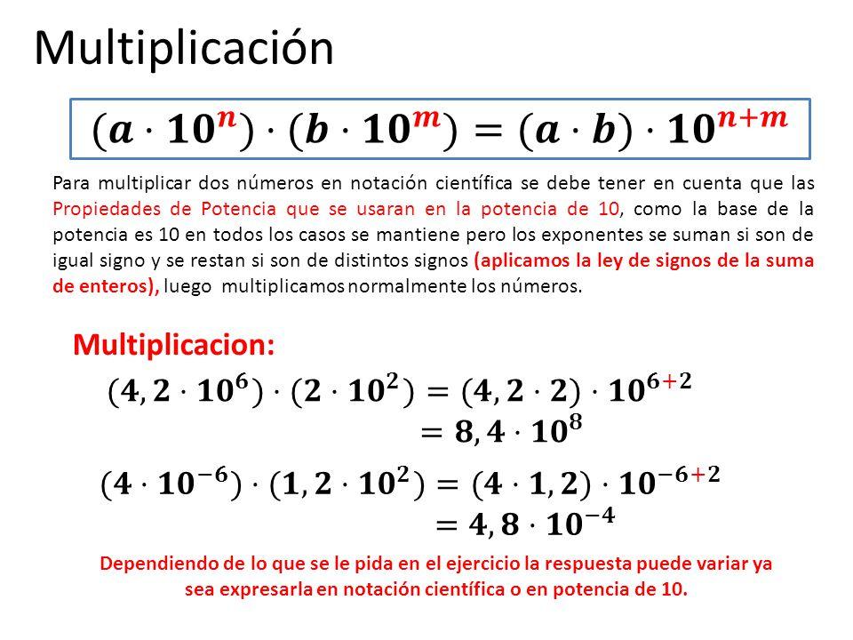 Multiplicación Para multiplicar dos números en notación científica se debe tener en cuenta que las Propiedades de Potencia que se usaran en la potenci