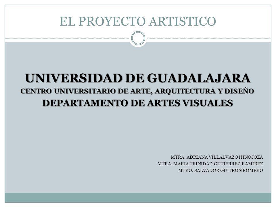 EL PROYECTO ARTISTICO UNIVERSIDAD DE GUADALAJARA CENTRO UNIVERSITARIO DE ARTE, ARQUITECTURA Y DISEÑO DEPARTAMENTO DE ARTES VISUALES MTRA. ADRIANA VILL