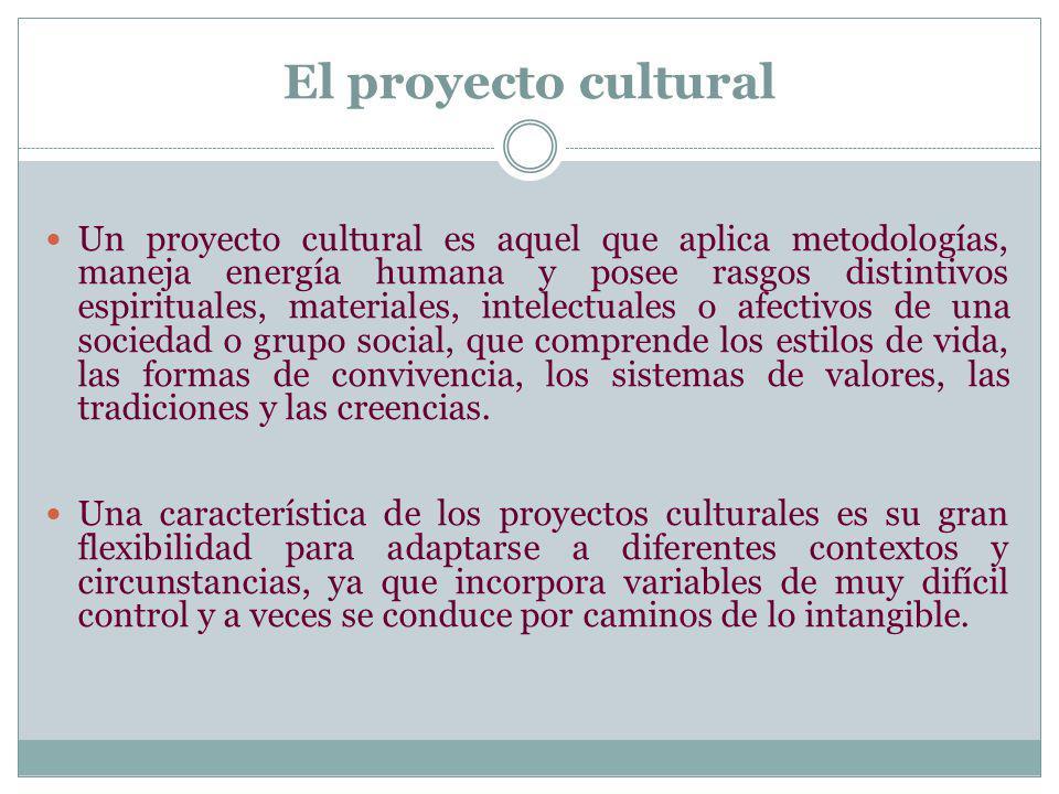 El proyecto cultural Un proyecto cultural es aquel que aplica metodologías, maneja energía humana y posee rasgos distintivos espirituales, materiales,