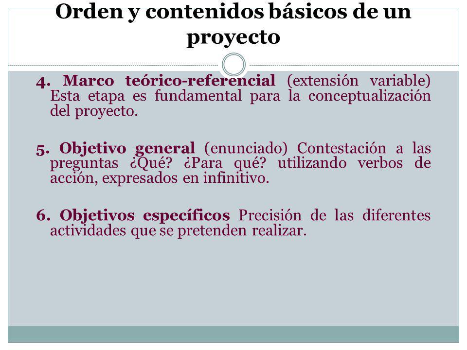 Orden y contenidos básicos de un proyecto 4. Marco teórico-referencial (extensión variable) Esta etapa es fundamental para la conceptualización del pr