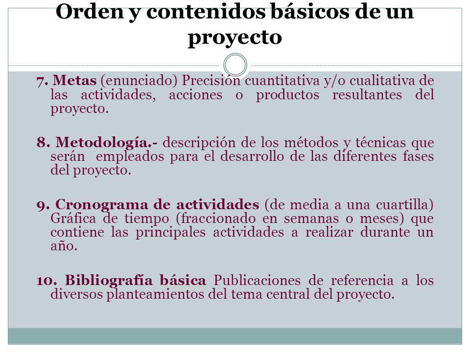 Orden y contenidos básicos de un proyecto 7. Metas (enunciado) Precisión cuantitativa y/o cualitativa de las actividades, acciones o productos resulta