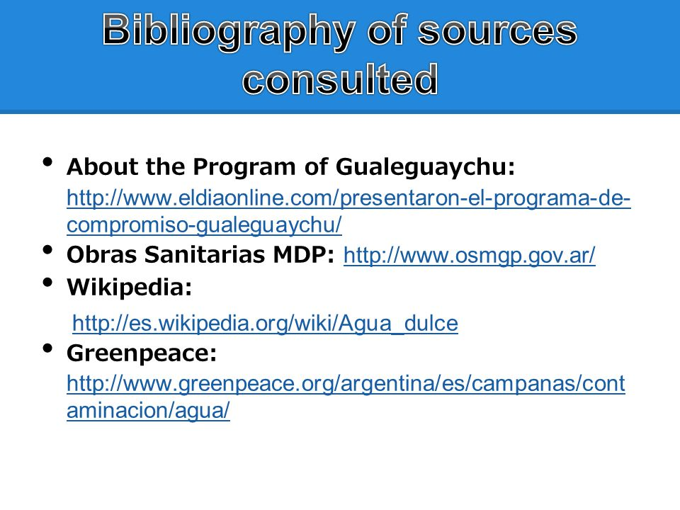 About the Program of Gualeguaychu: http://www.eldiaonline.com/presentaron-el-programa-de- compromiso-gualeguaychu/ http://www.eldiaonline.com/presentaron-el-programa-de- compromiso-gualeguaychu/ Obras Sanitarias MDP: http://www.osmgp.gov.ar/ http://www.osmgp.gov.ar/ Wikipedia: http://es.wikipedia.org/wiki/Agua_dulce Greenpeace: http://www.greenpeace.org/argentina/es/campanas/cont aminacion/agua/ http://www.greenpeace.org/argentina/es/campanas/cont aminacion/agua/