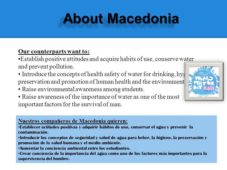 About Macedonia Nuestros compañeros de Macedonia quieren: Establecer actitudes positivas y adquirir hábitos de uso, conservar el agua y prevenir la contaminación.