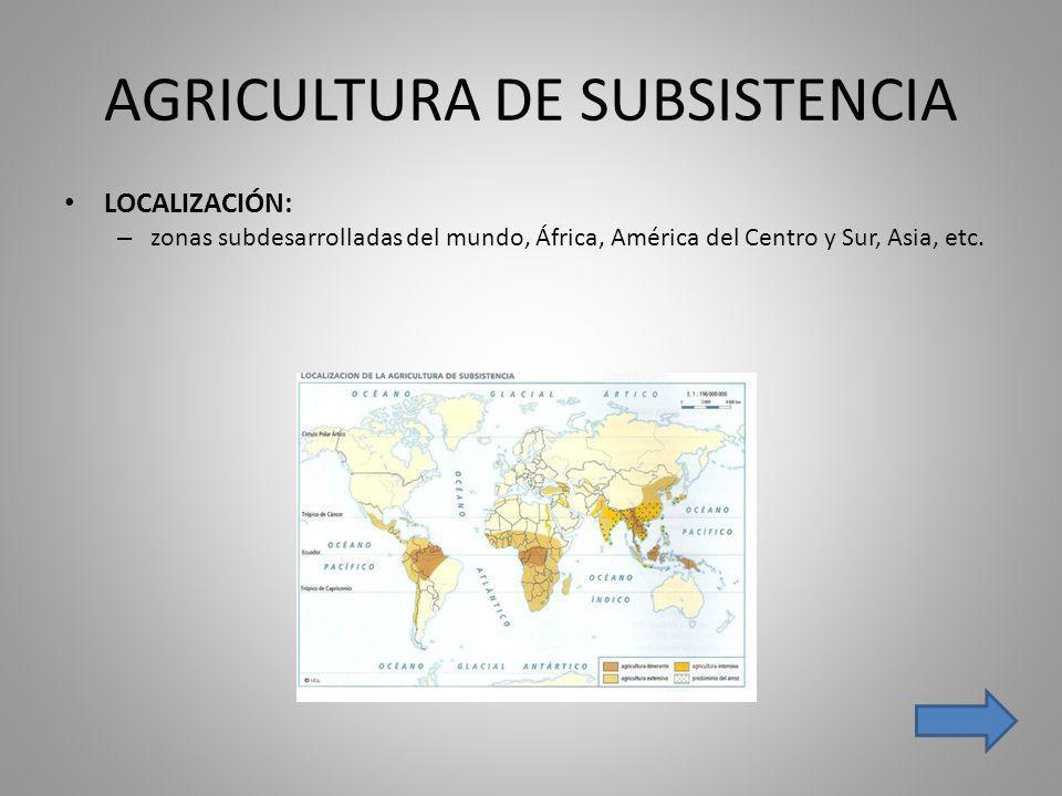 AGRICULTURA DE SUBSISTENCIA LOCALIZACIÓN: – zonas subdesarrolladas del mundo, África, América del Centro y Sur, Asia, etc.
