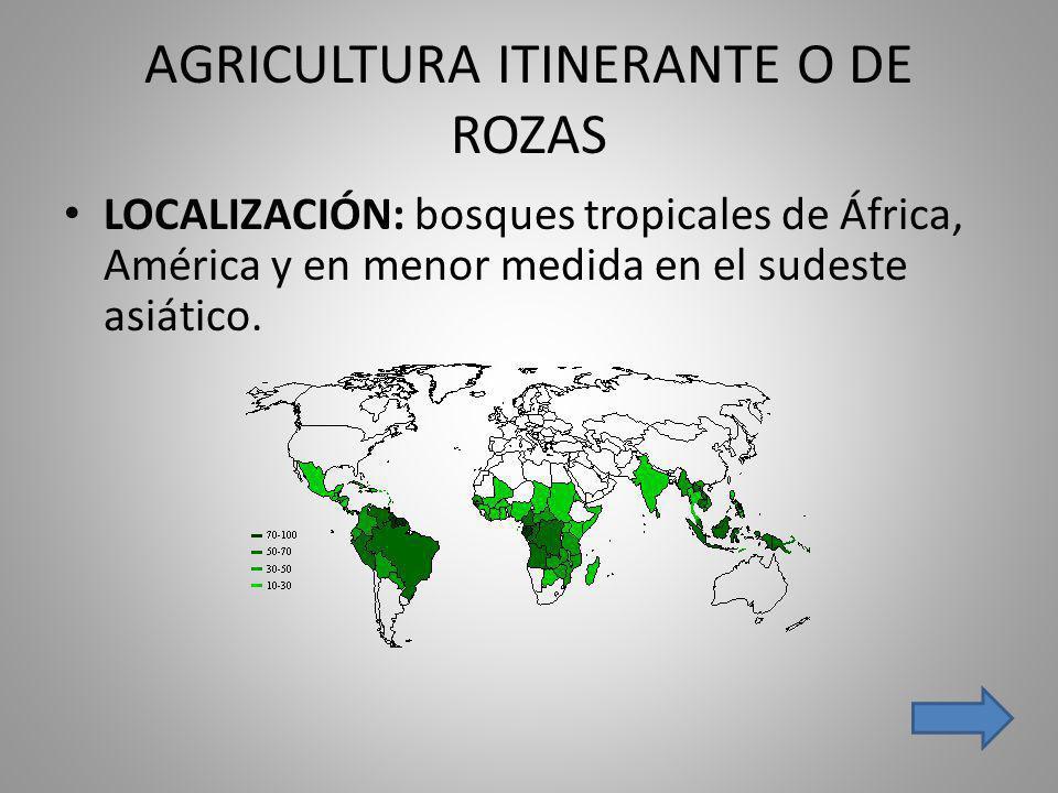 AGRICULTURA ITINERANTE O DE ROZAS LOCALIZACIÓN: bosques tropicales de África, América y en menor medida en el sudeste asiático.
