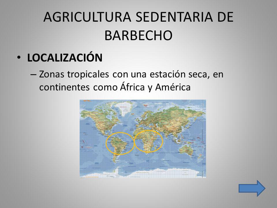 AGRICULTURA SEDENTARIA DE BARBECHO LOCALIZACIÓN – Zonas tropicales con una estación seca, en continentes como África y América