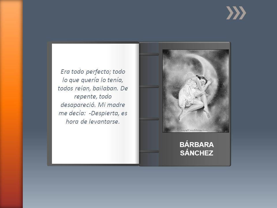 Introducción BÁRBARA SÁNCHEZ Era todo perfecto; todo lo que quería lo tenía, todos reían, bailaban.