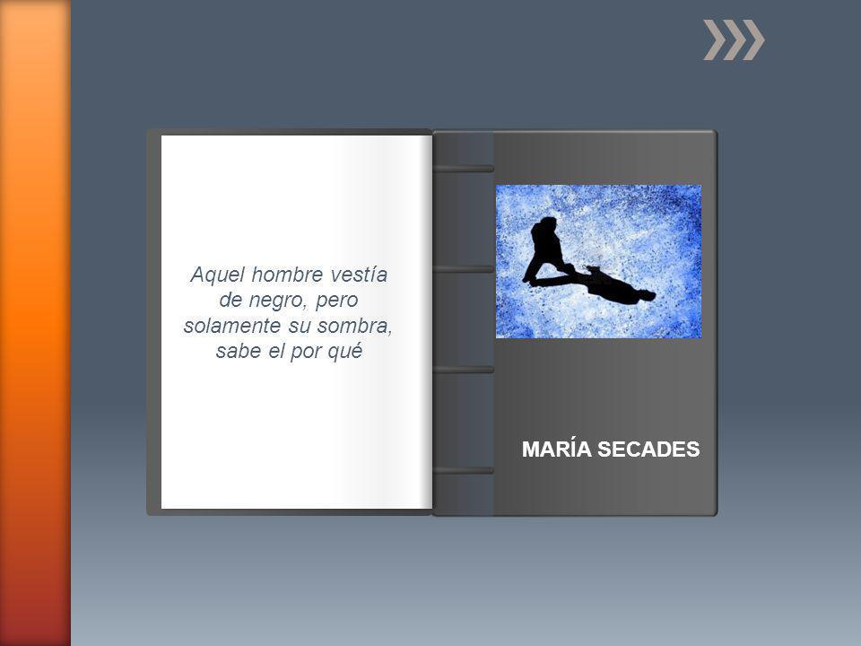 Introducción MARÍA SECADES Aquel hombre vestía de negro, pero solamente su sombra, sabe el por qué