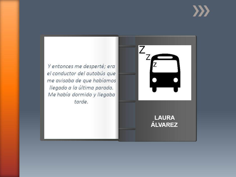 Introducción LAURA ÁLVAREZ Y entonces me desperté; era el conductor del autobús que me avisaba de que habíamos llegado a la última parada.