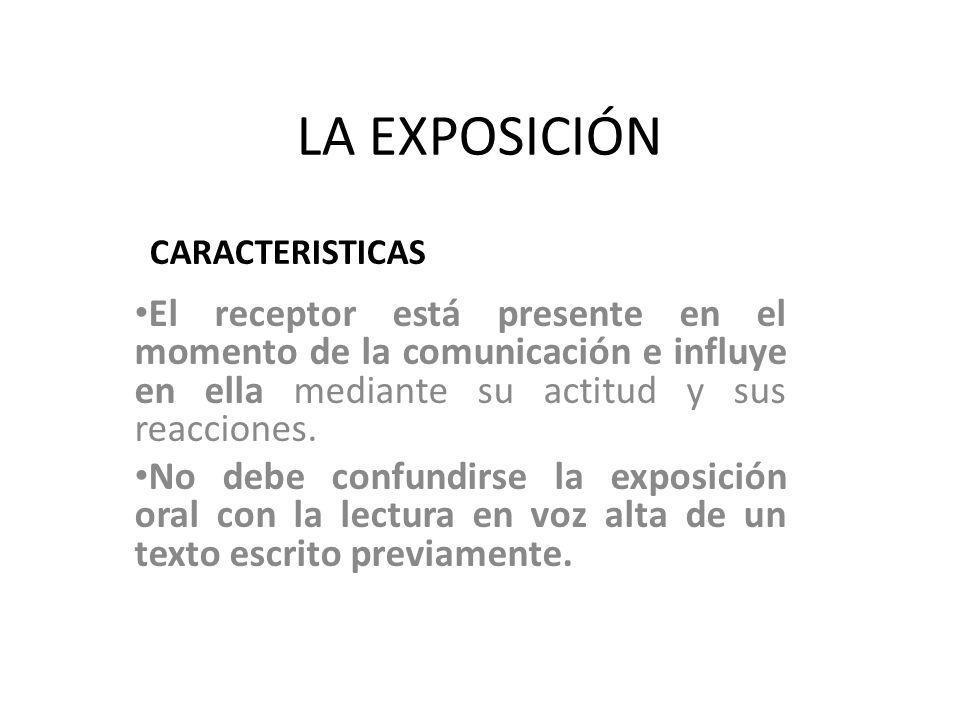LA EXPOSICIÓN El receptor está presente en el momento de la comunicación e influye en ella mediante su actitud y sus reacciones. No debe confundirse l