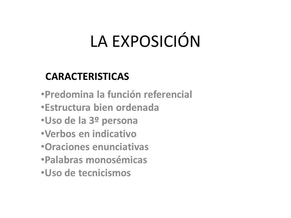LA EXPOSICIÓN Predomina la función referencial Estructura bien ordenada Uso de la 3º persona Verbos en indicativo Oraciones enunciativas Palabras mono