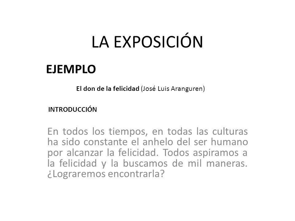 LA EXPOSICIÓN EJEMPLO El don de la felicidad (José Luis Aranguren) Buscamos la felicidad en los bienes externos, en las riquezas, y el consumismo es la forma actual del bien máximo.