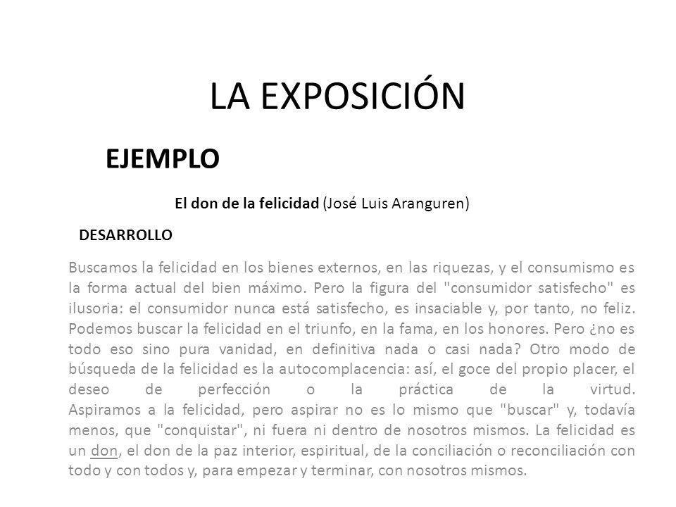 LA EXPOSICIÓN EJEMPLO El don de la felicidad (José Luis Aranguren) Buscamos la felicidad en los bienes externos, en las riquezas, y el consumismo es l