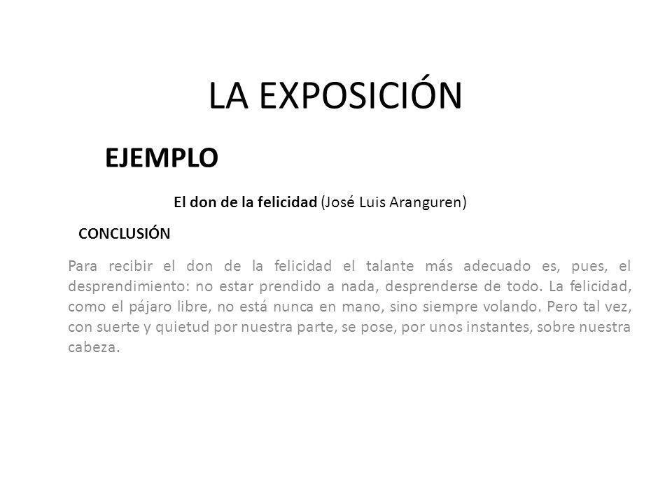 LA EXPOSICIÓN EJEMPLO El don de la felicidad (José Luis Aranguren) Para recibir el don de la felicidad el talante más adecuado es, pues, el desprendim