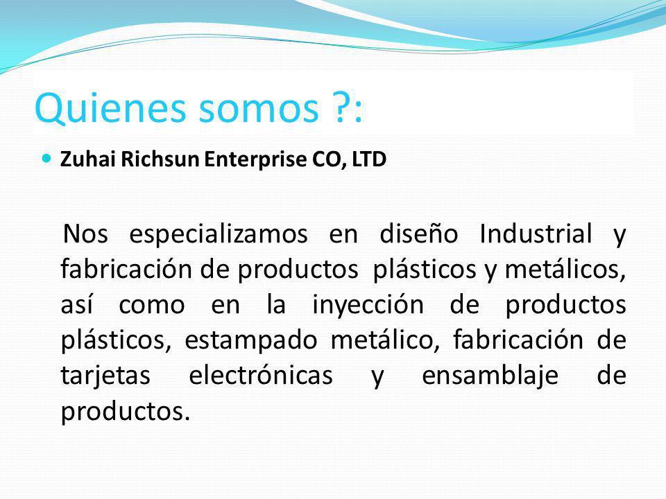 Quienes somos ?: Zuhai Richsun Enterprise CO, LTD Nos especializamos en diseño Industrial y fabricación de productos plásticos y metálicos, así como e