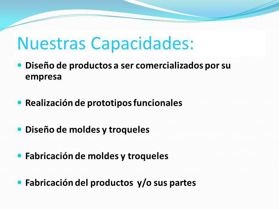 Nuestras Capacidades: Diseño de productos a ser comercializados por su empresa Realización de prototipos funcionales Diseño de moldes y troqueles Fabr