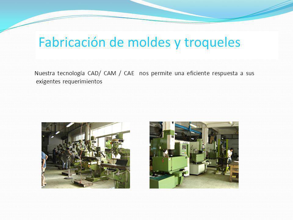 Fabricación de moldes y troqueles Nuestra tecnología CAD/ CAM / CAE nos permite una eficiente respuesta a sus exigentes requerimientos
