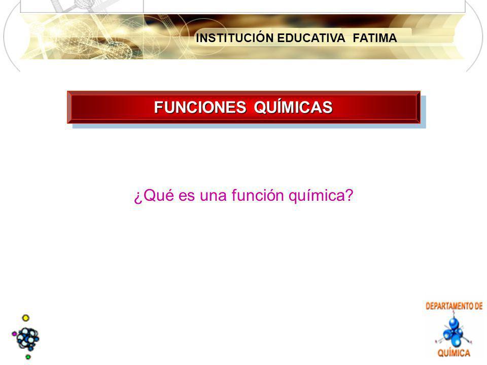INSTITUCIÓN EDUCATIVA FATIMA FUNCIONES QUÍMICAS ¿Qué es una función química?