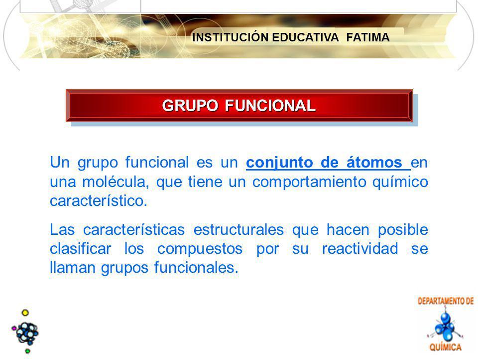 INSTITUCIÓN EDUCATIVA FATIMA GRUPO FUNCIONAL Un grupo funcional es un conjunto de átomos en una molécula, que tiene un comportamiento químico caracter
