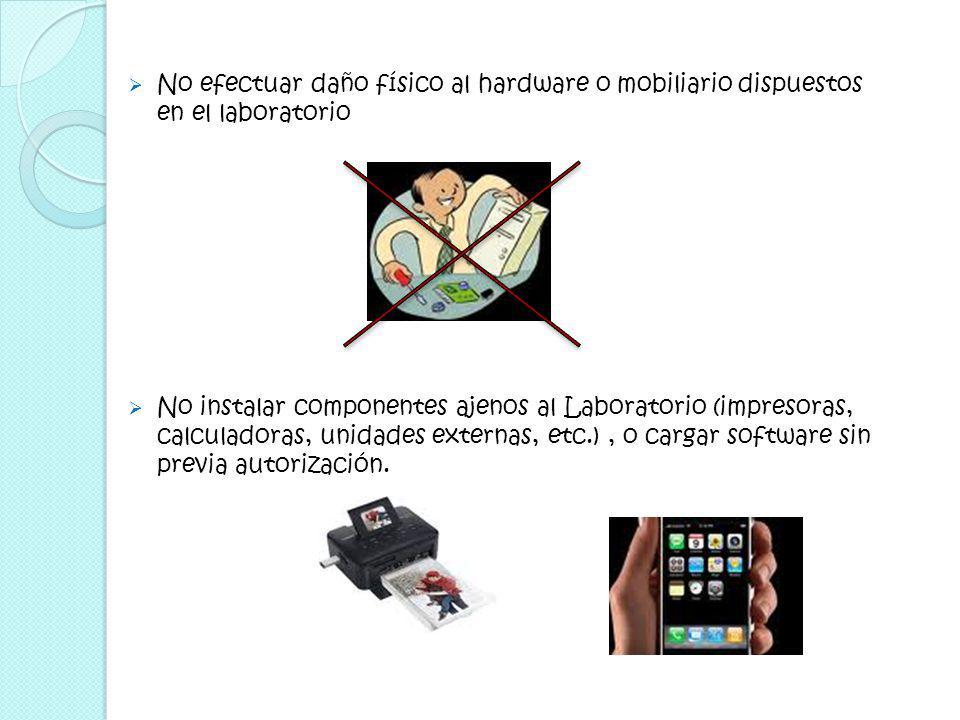 No efectuar daño físico al hardware o mobiliario dispuestos en el laboratorio No instalar componentes ajenos al Laboratorio (impresoras, calculadoras, unidades externas, etc.), o cargar software sin previa autorización.