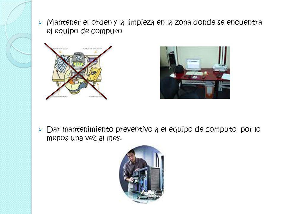 Mantener el orden y la limpieza en la zona donde se encuentra el equipo de computo Dar mantenimiento preventivo a el equipo de computo por lo menos una vez al mes.