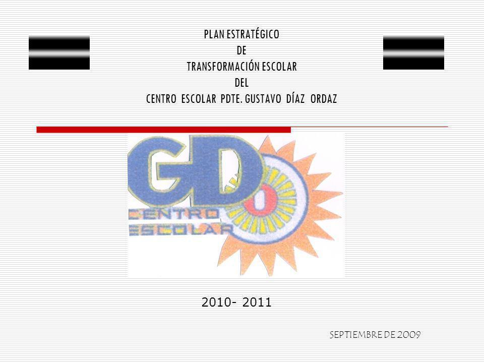 PLAN ESTRATÉGICO DE TRANSFORMACIÓN ESCOLAR DEL CENTRO ESCOLAR PDTE. GUSTAVO DÍAZ ORDAZ 2010- 2011 SEPTIEMBRE DE 2009