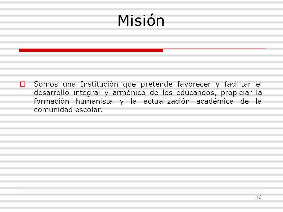 16 Misión Somos una Institución que pretende favorecer y facilitar el desarrollo integral y armónico de los educandos, propiciar la formación humanist