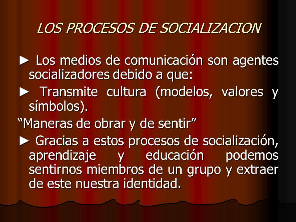 LOS PROCESOS DE SOCIALIZACION Los medios de comunicación son agentes socializadores debido a que: Los medios de comunicación son agentes socializadore